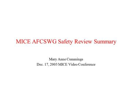 MICE AFCSWG Safety Review Summary Mary Anne Cummings Dec. 17, 2003 MICE Video Conference.
