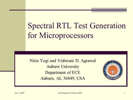 Jan. 9, 2007 VLSI Design Conference 20071 Spectral RTL Test Generation for Microprocessors Nitin Yogi and Vishwani D. Agrawal Auburn University Department.