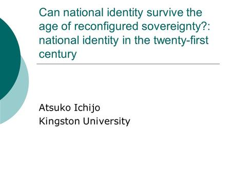Can national identity survive the age of reconfigured sovereignty?: national identity in the twenty-first century Atsuko Ichijo Kingston University.