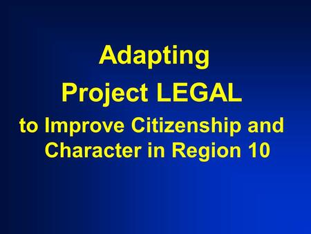 Adapting Project LEGAL to Improve Citizenship and Character in Region 10.
