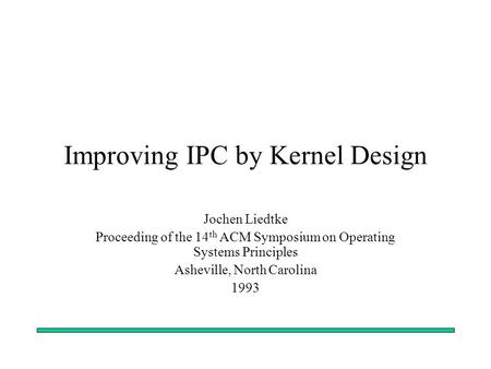 Improving IPC by Kernel Design Jochen Liedtke Proceeding of the 14 th ACM Symposium on Operating Systems Principles Asheville, North Carolina 1993.