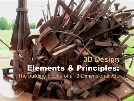 3D Design Elements & Principles: The building blocks of all 3-Dimensional Art.