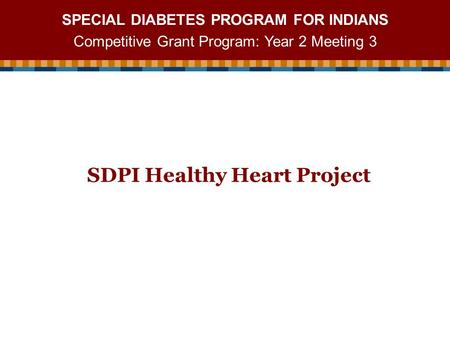 SPECIAL DIABETES PROGRAM FOR INDIANS Competitive Grant Program: Year 2 Meeting 3 SDPI Healthy Heart Project.