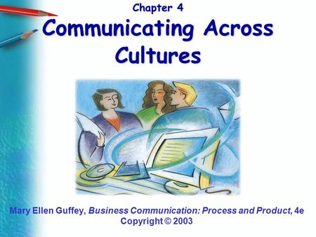 Chapter 4 Communicating Across Cultures Mary Ellen Guffey, Business Communication: Process and Product, 4e Copyright © 2003.