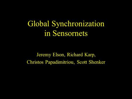 Global Synchronization in Sensornets Jeremy Elson, Richard Karp, Christos Papadimitriou, Scott Shenker.