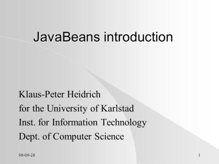 98-09-281 JavaBeans introduction Klaus-Peter Heidrich for the University of Karlstad Inst. for Information Technology Dept. of Computer Science.