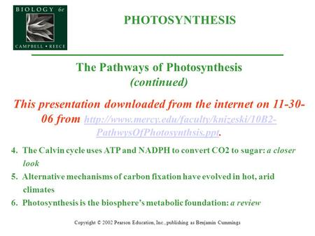 PHOTOSYNTHESIS Copyright © 2002 Pearson Education, Inc., publishing as Benjamin Cummings The Pathways of Photosynthesis (continued) This presentation downloaded.