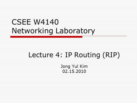 CSEE W4140 Networking Laboratory Lecture 4: IP Routing (RIP) Jong Yul Kim 02.15.2010.