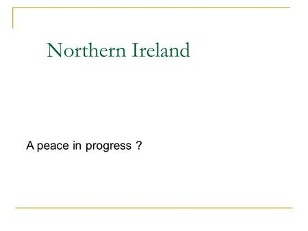 Northern Ireland A peace in progress ?. 1921: Northern Ireland became a separate political entity, 20s – 60s: Ulster Unionist party in power, some dissent,
