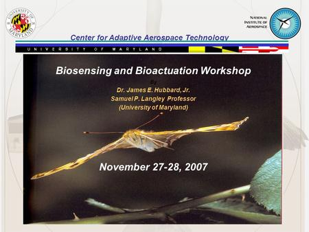 Center for Adaptive Aerospace Technology Biosensing and Bioactuation Workshop By Dr. James E. Hubbard, Jr. Samuel P. Langley Professor (University of Maryland)
