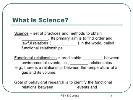 PSY 330 Lect 2 1 What is Science? Science – set of practices and methods to obtain ____________. Its primary aim is to find order and lawful relations.