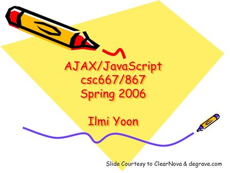 AJAX/JavaScript csc667/867 Spring 2006 Ilmi Yoon Slide Courtesy to ClearNova & degrave.com.