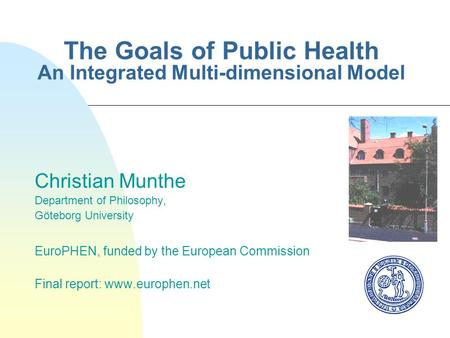 The Goals of Public Health An Integrated Multi-dimensional Model Christian Munthe Department of Philosophy, Göteborg University EuroPHEN, funded by the.