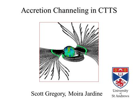Accretion Channeling in CTTS Scott Gregory, Moira Jardine.