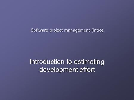 Software project management (intro) Introduction to estimating development effort.