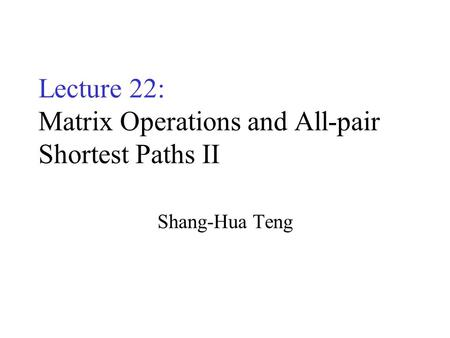 Lecture 22: Matrix Operations and All-pair Shortest Paths II Shang-Hua Teng.