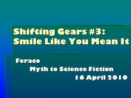 Shifting Gears #3: Smile Like You Mean It Feraco Myth to Science Fiction 16 April 2010.