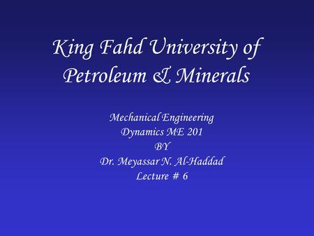 King Fahd University of Petroleum & Minerals Mechanical Engineering Dynamics ME 201 BY Dr. Meyassar N. Al-Haddad Lecture # 6.