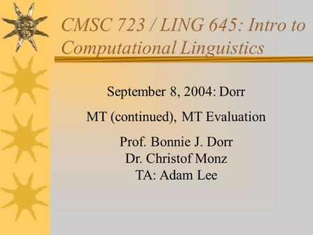 CMSC 723 / LING 645: Intro to Computational Linguistics September 8, 2004: Dorr MT (continued), MT Evaluation Prof. Bonnie J. Dorr Dr. Christof Monz TA: