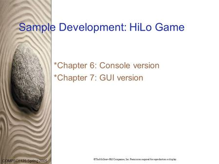 COMPSCI 125 Spring 2005 ©TheMcGraw-Hill Companies, Inc. Permission required for reproduction or display. Sample Development: HiLo Game *Chapter 6: Console.