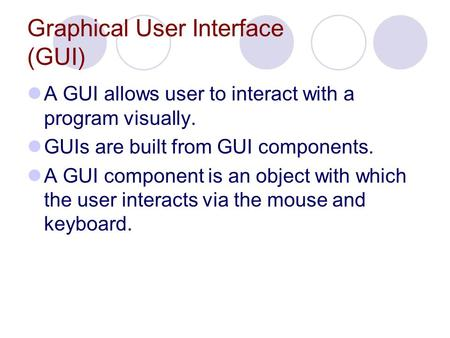 Graphical User Interface (GUI) A GUI allows user to interact with a program visually. GUIs are built from GUI components. A GUI component is an object.