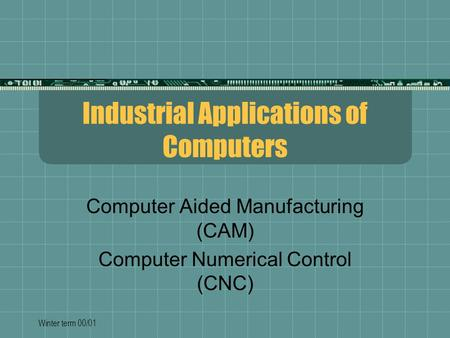 Winter term 00/01 Industrial Applications of Computers Computer Aided Manufacturing (CAM) Computer Numerical Control (CNC)