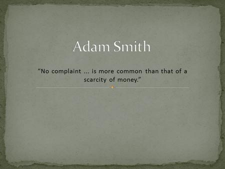 """No complaint... is more common than that of a scarcity of money."""