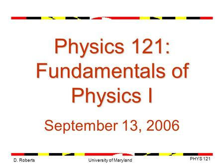 D. Roberts PHYS 121 University of Maryland Physics 121: Fundamentals of Physics I September 13, 2006.