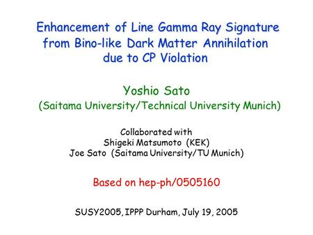 Enhancement of Line Gamma Ray Signature from Bino-like Dark Matter Annihilation due to CP Violation Yoshio Sato (Saitama University/Technical University.