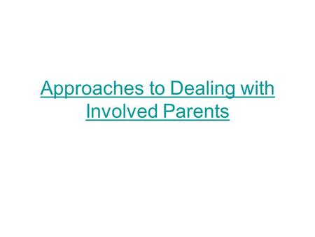 Approaches to Dealing with Involved Parents. Mindsets for Working with Parents Parents trust us with the most precious things in their lives – their children.