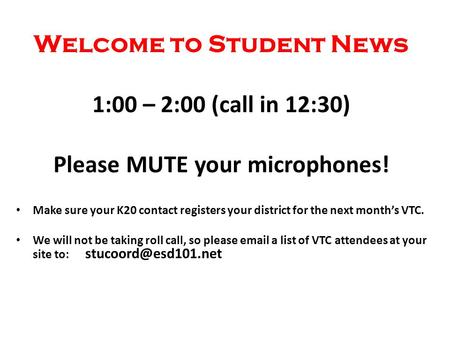 Welcome to Student News 1:00 – 2:00 (call in 12:30) Please MUTE your microphones! Make sure your K20 contact registers your district for the next month's.