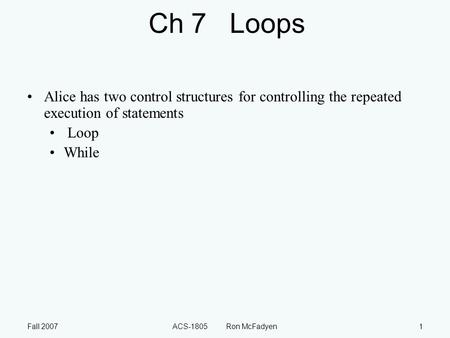 Fall 2007ACS-1805 Ron McFadyen1 Ch 7 Loops Alice has two control structures for controlling the repeated execution of statements Loop While.