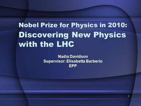 1 Discovering New Physics with the LHC Nadia Davidson Supervisor: Elisabetta Barberio EPP Nobel Prize for Physics in 2010: