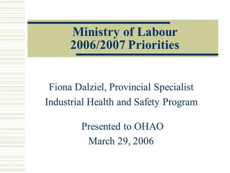 Ministry of Labour 2006/2007 Priorities Fiona Dalziel, Provincial Specialist Industrial Health and Safety Program Presented to OHAO March 29, 2006.