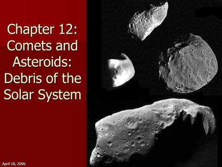 April 18, 2006Astronomy 20101 Chapter 12: Comets and Asteroids: Debris of the <strong>Solar</strong> <strong>System</strong>.