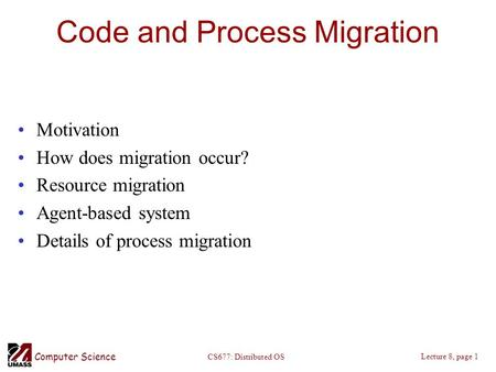 Computer Science Lecture 8, page 1 CS677: Distributed OS Code and Process Migration Motivation How does migration occur? Resource migration Agent-based.