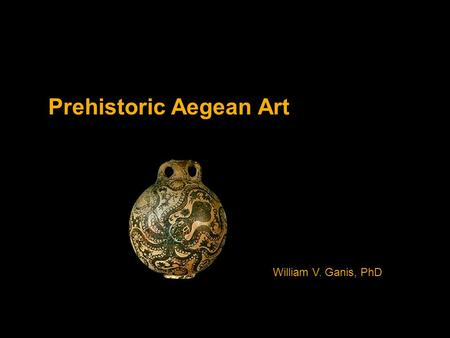 Prehistoric Aegean Art William V. Ganis, PhD. Cycladic Art.