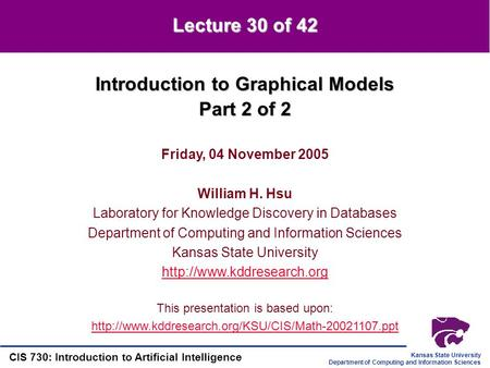 Kansas State University Department of Computing and Information Sciences CIS 730: Introduction to Artificial Intelligence Introduction to Graphical Models.