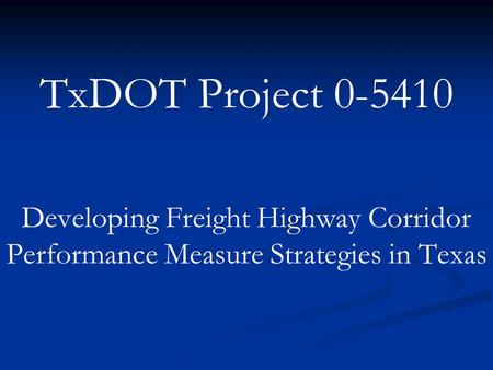TxDOT Project 0-5410 Developing Freight Highway Corridor Performance Measure Strategies in Texas.