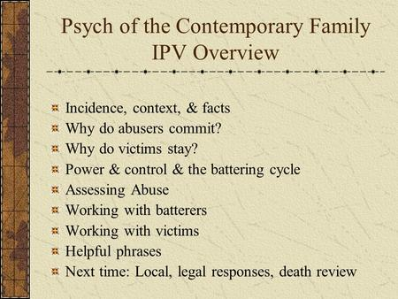 Psych of the Contemporary Family IPV Overview Incidence, context, & facts Why do abusers commit? Why do victims stay? Power & control & the battering cycle.