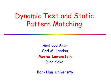 Dynamic Text and Static Pattern Matching Amihood Amir Gad M. Landau Moshe Lewenstein Dina Sokol Bar-Ilan University.