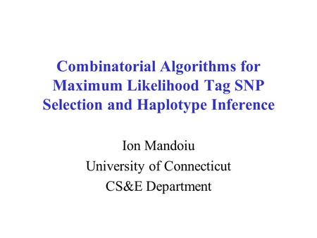 Combinatorial Algorithms for Maximum Likelihood Tag SNP Selection and Haplotype Inference Ion Mandoiu University of Connecticut CS&E Department.