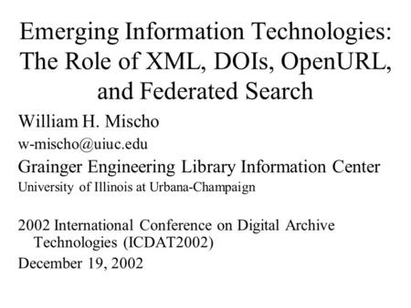 Emerging Information Technologies: The Role of XML, DOIs, OpenURL, and Federated Search William H. Mischo Grainger Engineering Library.