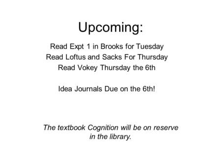 Upcoming: Read Expt 1 in Brooks for Tuesday Read Loftus and Sacks For Thursday Read Vokey Thursday the 6th Idea Journals Due on the 6th! The textbook Cognition.