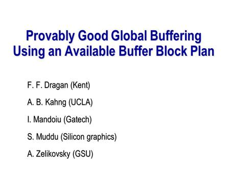 Provably Good Global Buffering Using an Available Buffer Block Plan F. F. Dragan (Kent) A. B. Kahng (UCLA) I. Mandoiu (Gatech) S. Muddu (Silicon graphics)