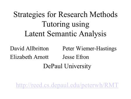 Strategies for Research Methods Tutoring using Latent Semantic Analysis David AllbrittonPeter Wiemer-Hastings Elizabeth ArnottJesse Efron DePaul University.