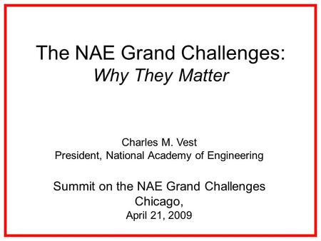 The NAE Grand Challenges: Why They Matter Charles M. Vest President, National Academy of Engineering Summit on the NAE Grand Challenges Chicago, April.