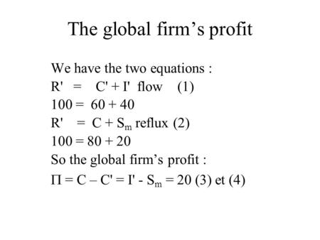 The global firm's profit We have the two equations : R' = C' + I' flow (1) 100 = 60 + 40 R' = C + S m reflux (2) 100 = 80 + 20 So the global firm's profit.