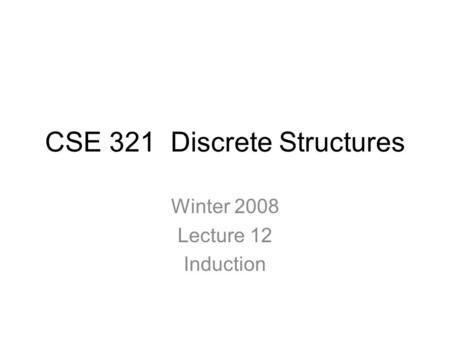 CSE 321 Discrete Structures Winter 2008 Lecture 12 Induction.