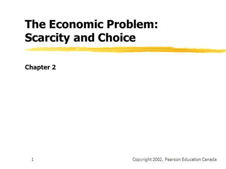 Copyright 2002, Pearson Education Canada1 The Economic Problem: Scarcity and Choice Chapter 2.